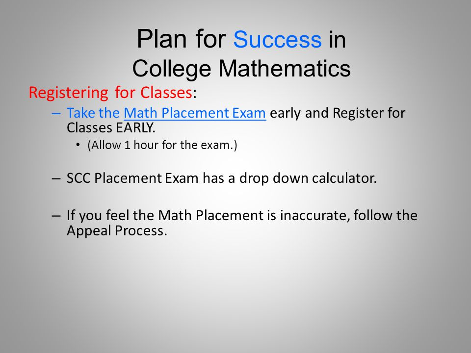 Registering for Classes: – Take the Math Placement Exam early and Register for Classes EARLY.