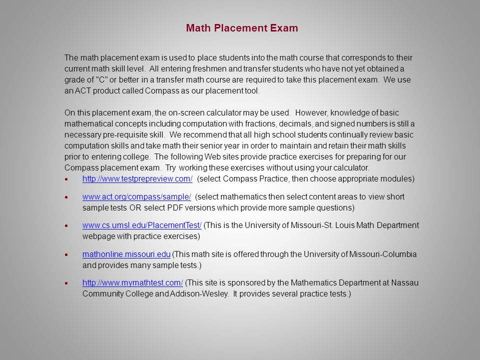 Math Placement Exam The math placement exam is used to place students into the math course that corresponds to their current math skill level.