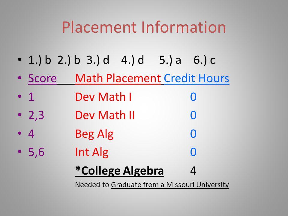 Placement Information 1.) b 2.) b 3.) d 4.) d 5.) a 6.) c ScoreMath Placement Credit Hours 1Dev Math I0 2,3Dev Math II0 4Beg Alg0 5,6Int Alg0 *College
