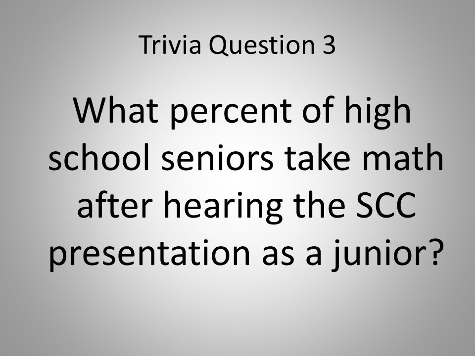 Trivia Question 3 What percent of high school seniors take math after hearing the SCC presentation as a junior?