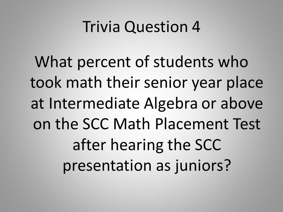 Trivia Question 4 What percent of students who took math their senior year place at Intermediate Algebra or above on the SCC Math Placement Test after hearing the SCC presentation as juniors