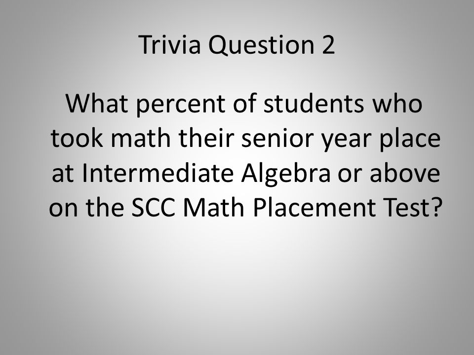 Trivia Question 2 What percent of students who took math their senior year place at Intermediate Algebra or above on the SCC Math Placement Test