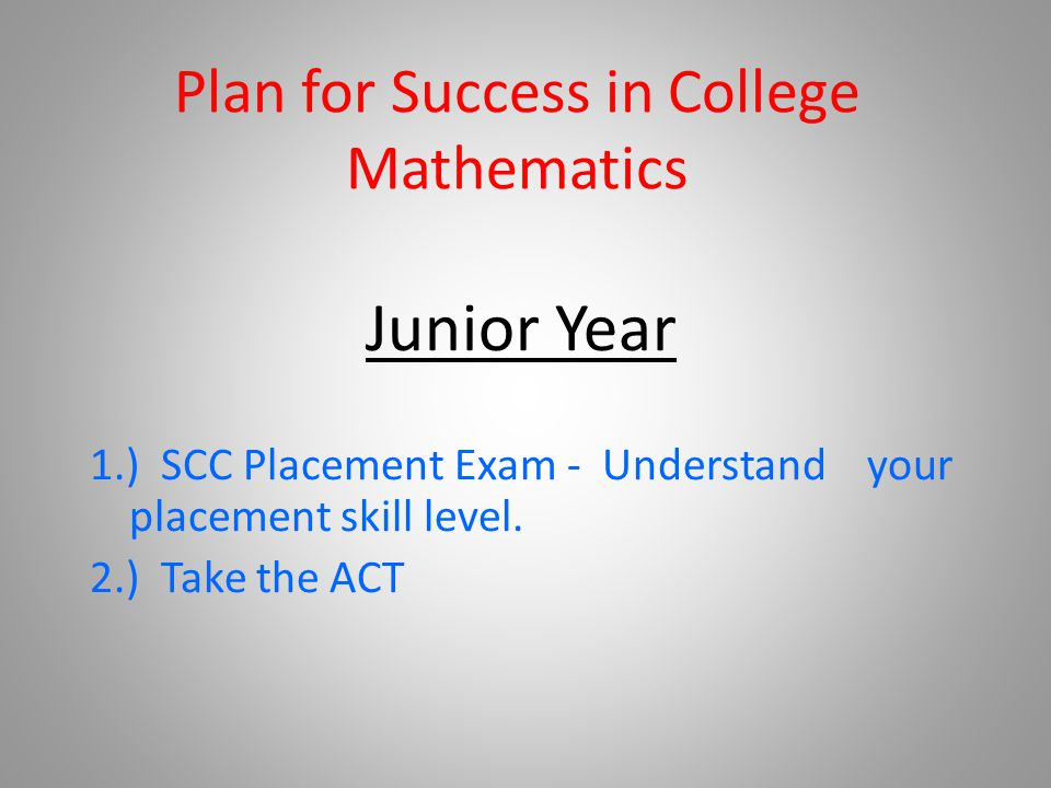 Plan for Success in College Mathematics Junior Year 1.) SCC Placement Exam - Understand your placement skill level. 2.) Take the ACT
