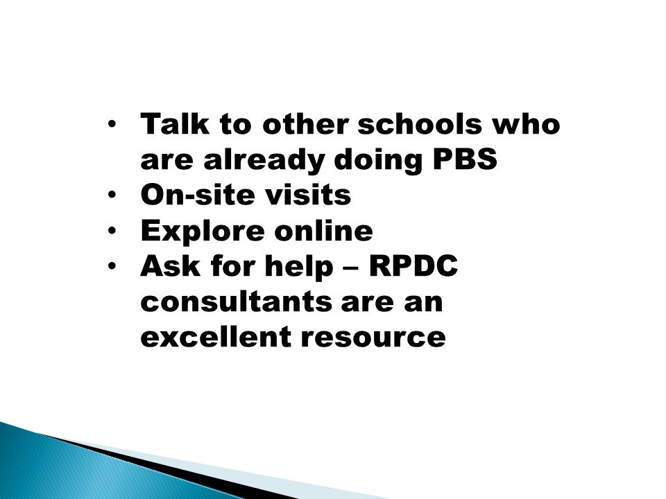 Talk to other schools who are already doing PBS On-site visits Explore online Ask for help – RPDC consultants are an excellent resource