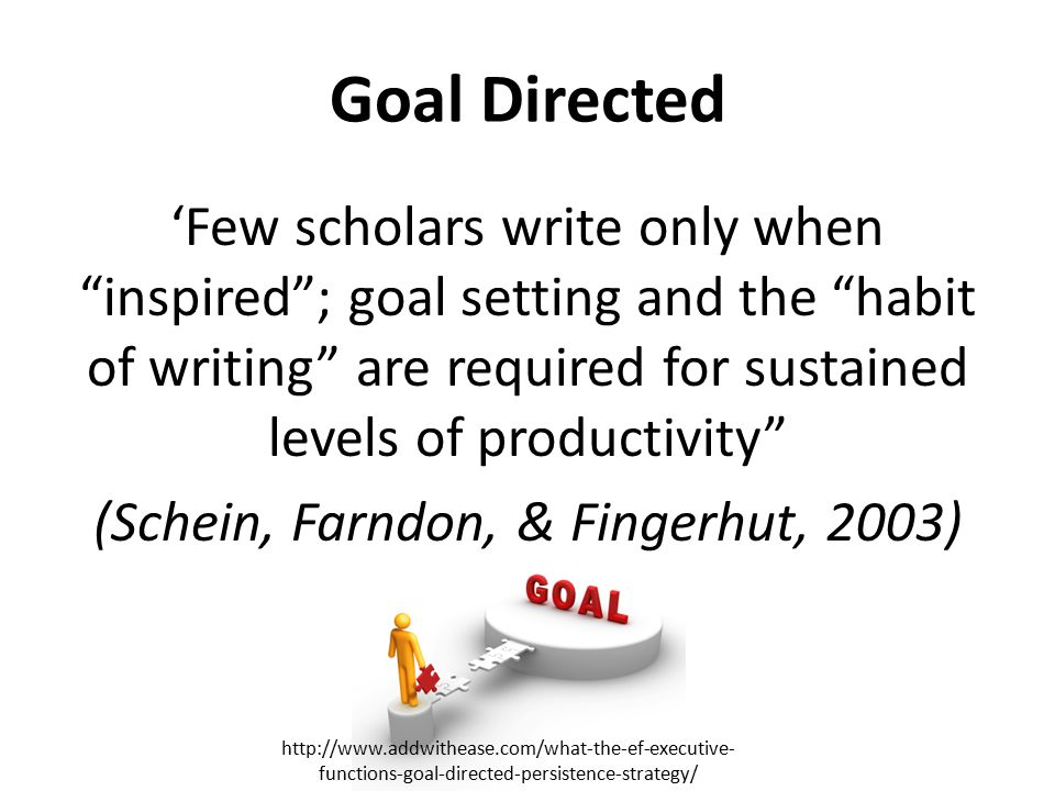 Goal Directed 'Few scholars write only when inspired ; goal setting and the habit of writing are required for sustained levels of productivity (Schein, Farndon, & Fingerhut, 2003) http://www.addwithease.com/what-the-ef-executive- functions-goal-directed-persistence-strategy/