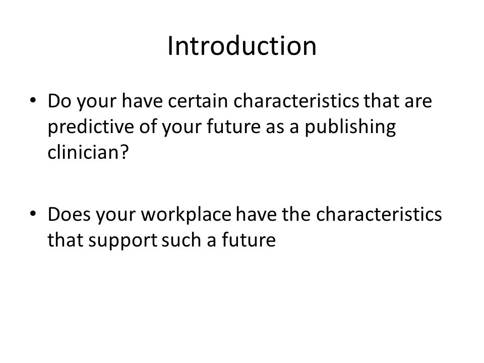 Introduction Do your have certain characteristics that are predictive of your future as a publishing clinician.