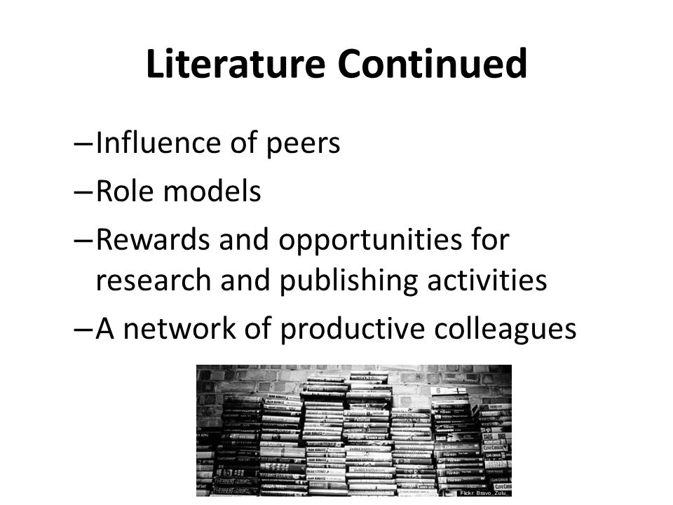 Literature Continued – Influence of peers – Role models – Rewards and opportunities for research and publishing activities – A network of productive colleagues