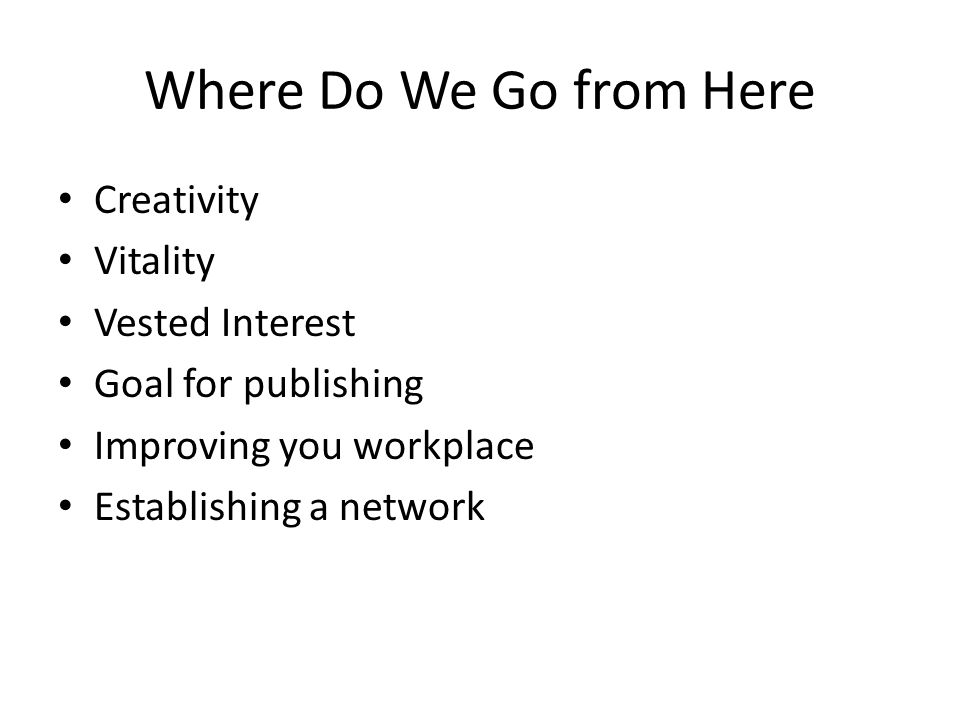 Where Do We Go from Here Creativity Vitality Vested Interest Goal for publishing Improving you workplace Establishing a network