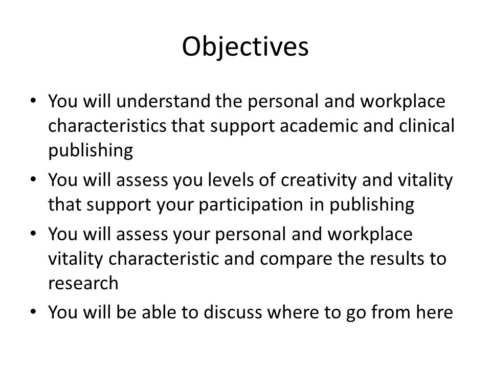Objectives You will understand the personal and workplace characteristics that support academic and clinical publishing You will assess you levels of creativity and vitality that support your participation in publishing You will assess your personal and workplace vitality characteristic and compare the results to research You will be able to discuss where to go from here