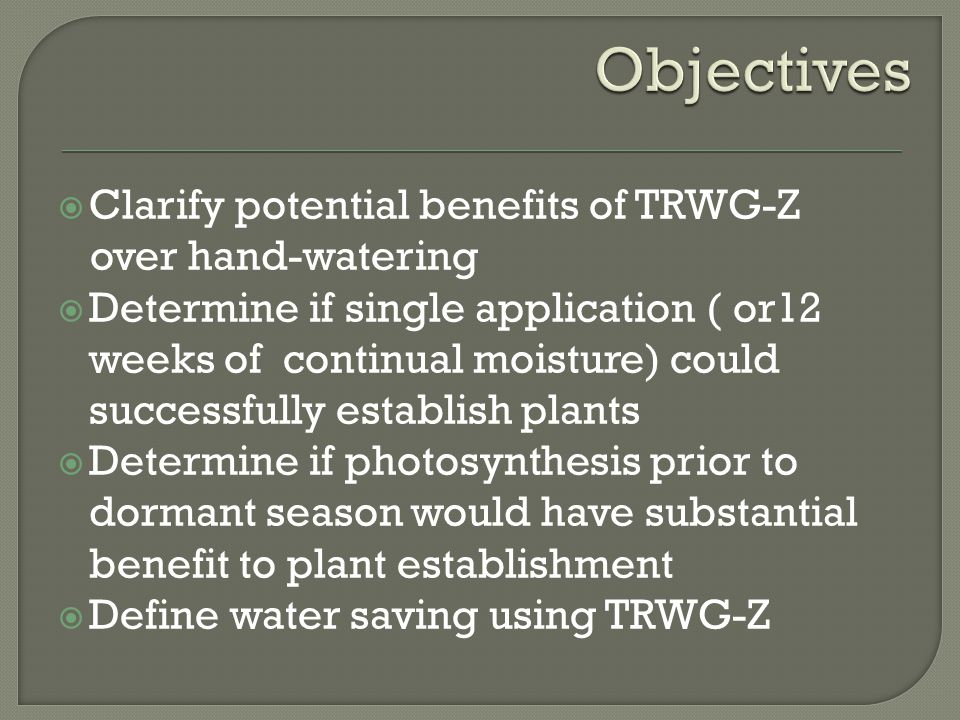  Clarify potential benefits of TRWG-Z over hand-watering  Determine if single application ( or12 weeks of continual moisture) could successfully establish plants  Determine if photosynthesis prior to dormant season would have substantial benefit to plant establishment  Define water saving using TRWG-Z