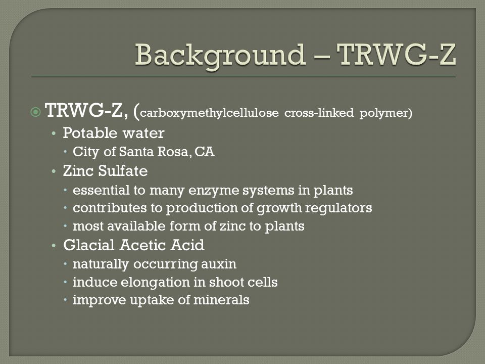  TRWG-Z, ( carboxymethylcellulose cross-linked polymer) Potable water  City of Santa Rosa, CA Zinc Sulfate  essential to many enzyme systems in plants  contributes to production of growth regulators  most available form of zinc to plants Glacial Acetic Acid  naturally occurring auxin  induce elongation in shoot cells  improve uptake of minerals