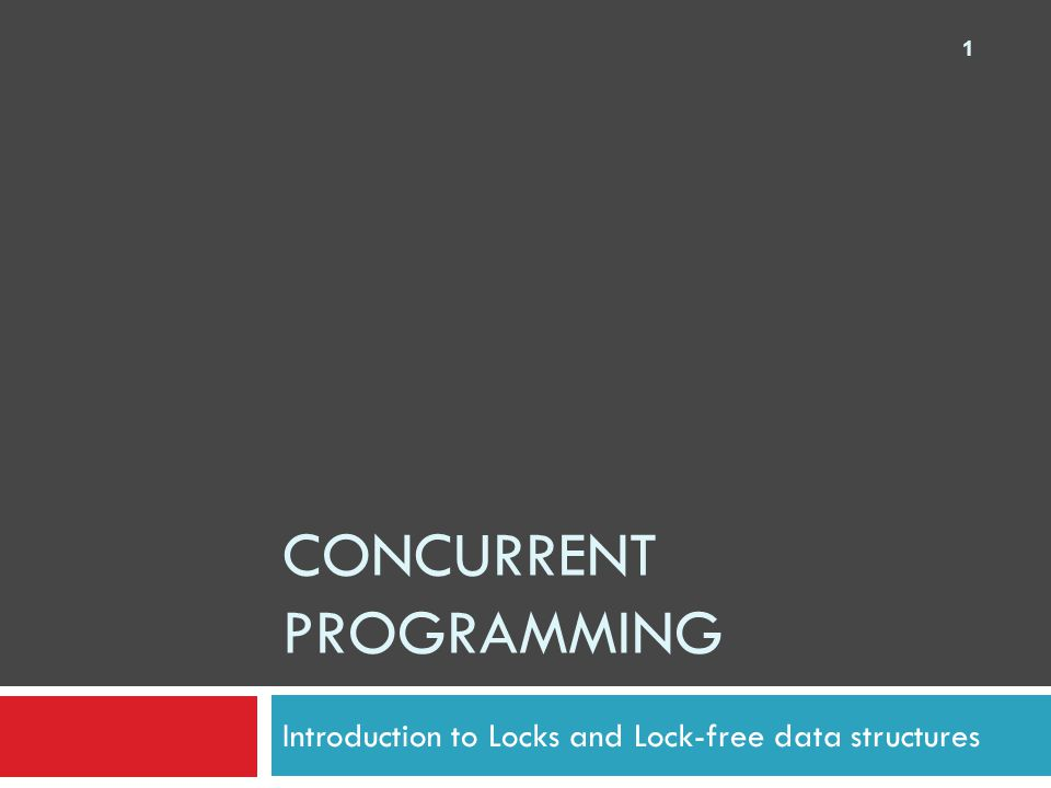 CONCURRENT PROGRAMMING Introduction to Locks and Lock-free data structures 1