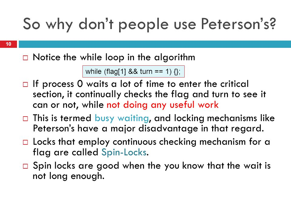 So why don't people use Peterson's?  Notice the while loop in the algorithm  If process 0 waits a lot of time to enter the critical section, it cont
