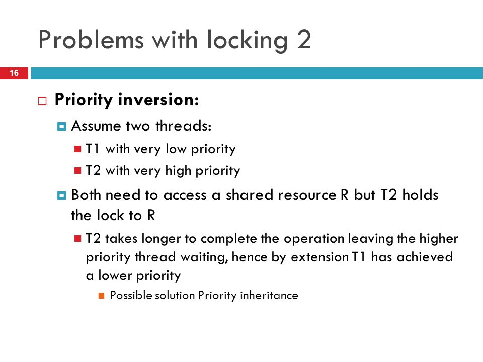 Problems with locking 2  Priority inversion:  Assume two threads: T1 with very low priority T2 with very high priority  Both need to access a share