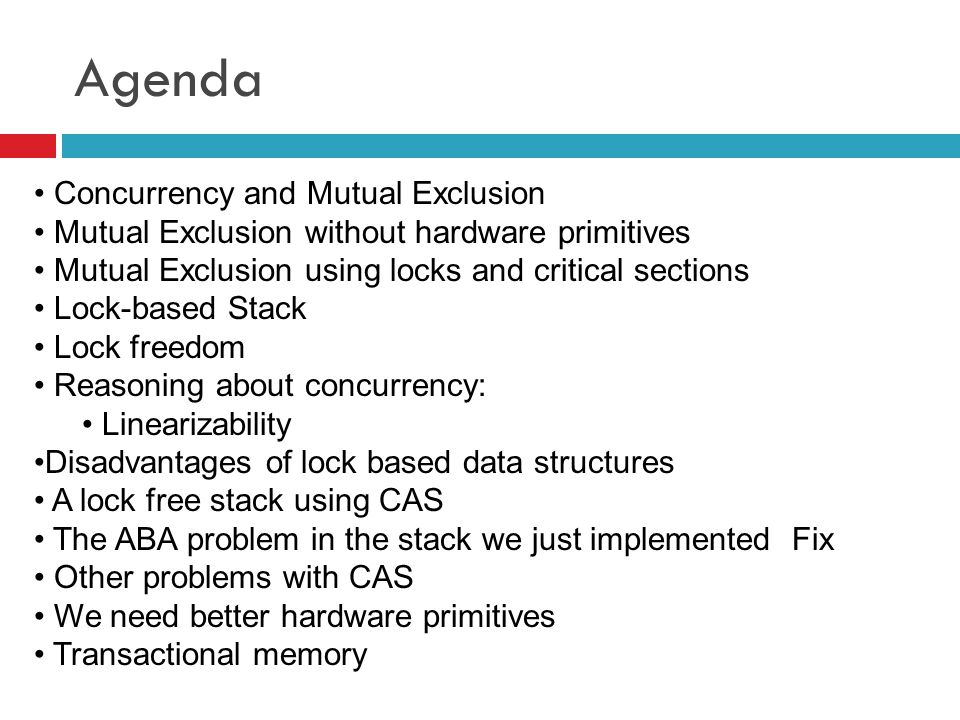 Agenda Concurrency and Mutual Exclusion Mutual Exclusion without hardware primitives Mutual Exclusion using locks and critical sections Lock-based Sta