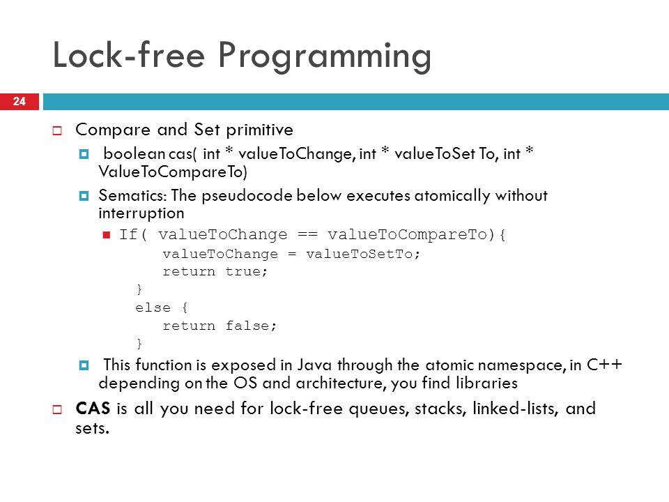 Lock-free Programming  Compare and Set primitive  boolean cas( int * valueToChange, int * valueToSet To, int * ValueToCompareTo)  Sematics: The pse