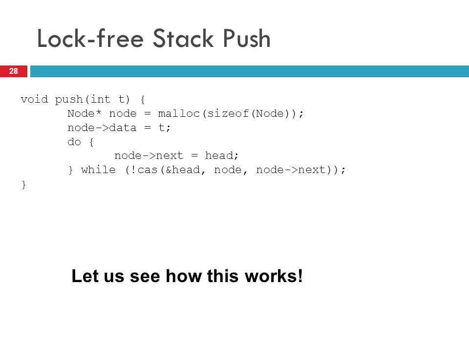 Lock-free Stack Push 28 void push(int t) { Node* node = malloc(sizeof(Node)); node->data = t; do { node->next = head; } while (!cas(&head, node, node-