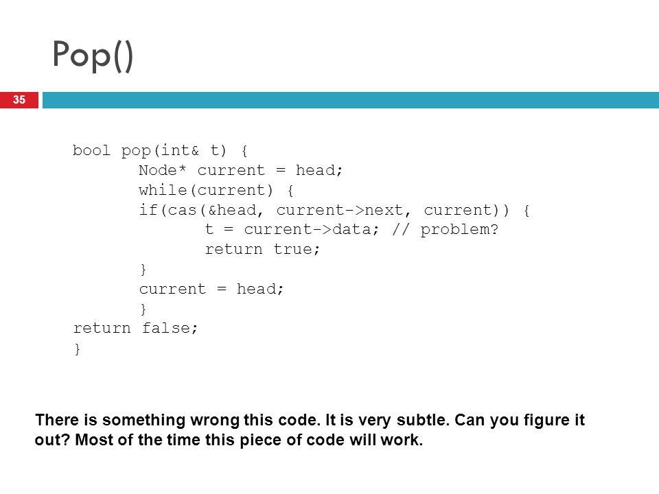 Pop() 35 bool pop(int& t) { Node* current = head; while(current) { if(cas(&head, current->next, current)) { t = current->data; // problem? return true