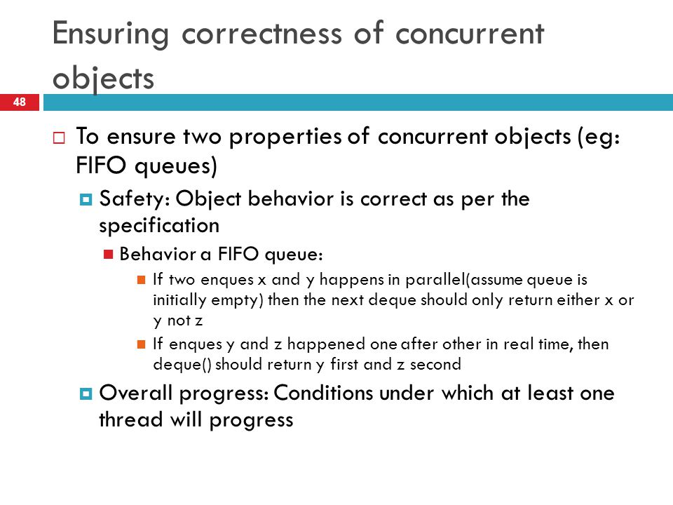 Ensuring correctness of concurrent objects  To ensure two properties of concurrent objects (eg: FIFO queues)  Safety: Object behavior is correct as