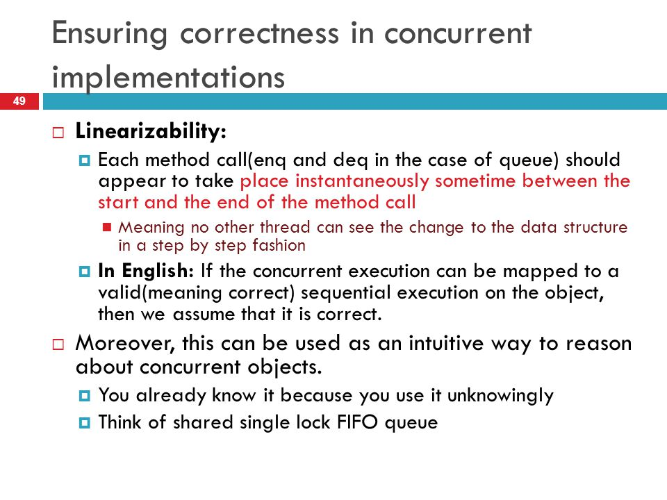 Ensuring correctness in concurrent implementations  Linearizability:  Each method call(enq and deq in the case of queue) should appear to take place