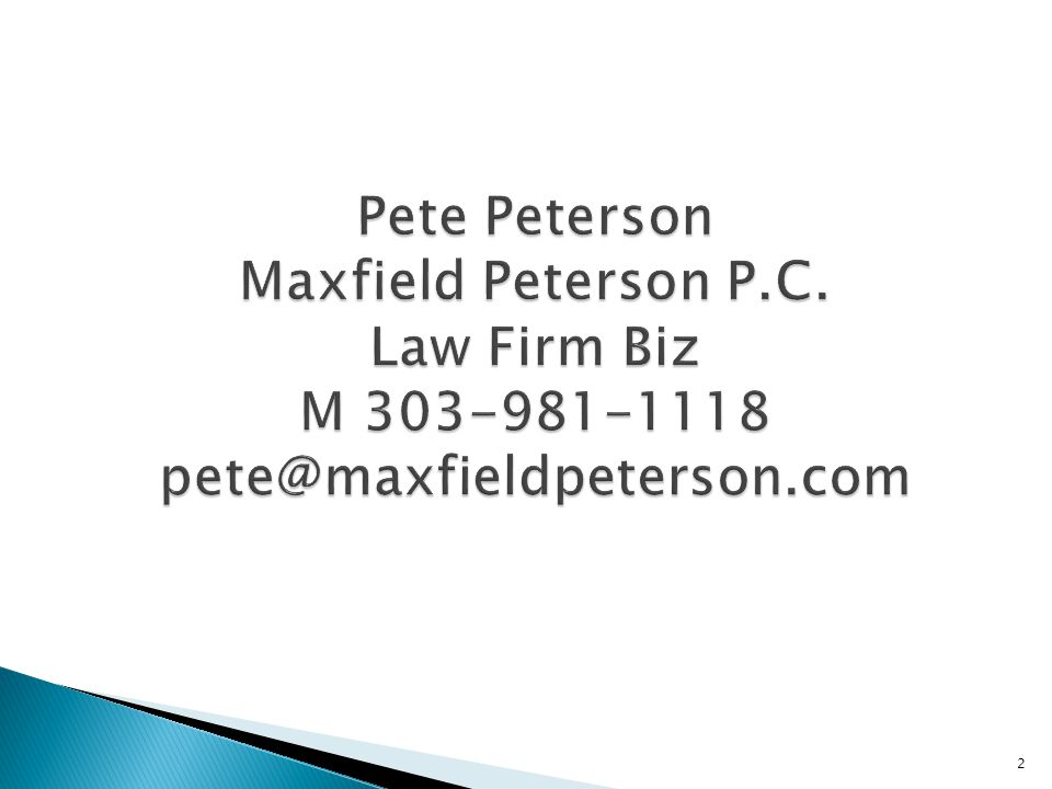 2 Pete Peterson Maxfield Peterson P.C. Law Firm Biz M 303-981-1118 pete@maxfieldpeterson.com