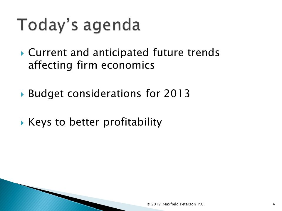  Current and anticipated future trends affecting firm economics  Budget considerations for 2013  Keys to better profitability © 2012 Maxfield Peterson P.C.4