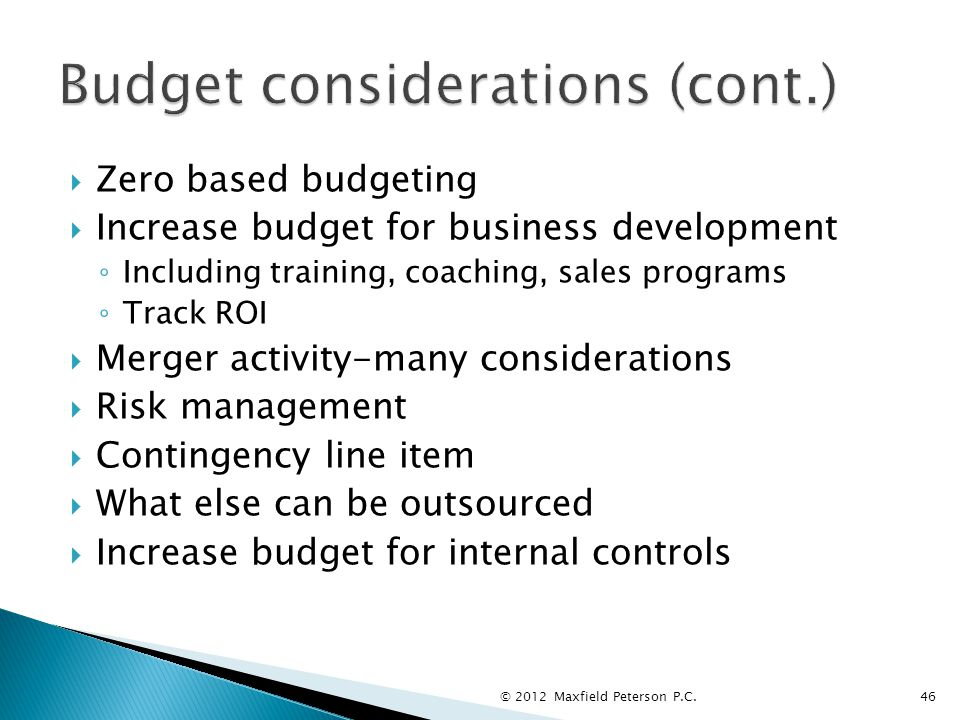  Zero based budgeting  Increase budget for business development ◦ Including training, coaching, sales programs ◦ Track ROI  Merger activity-many considerations  Risk management  Contingency line item  What else can be outsourced  Increase budget for internal controls © 2012 Maxfield Peterson P.C.46