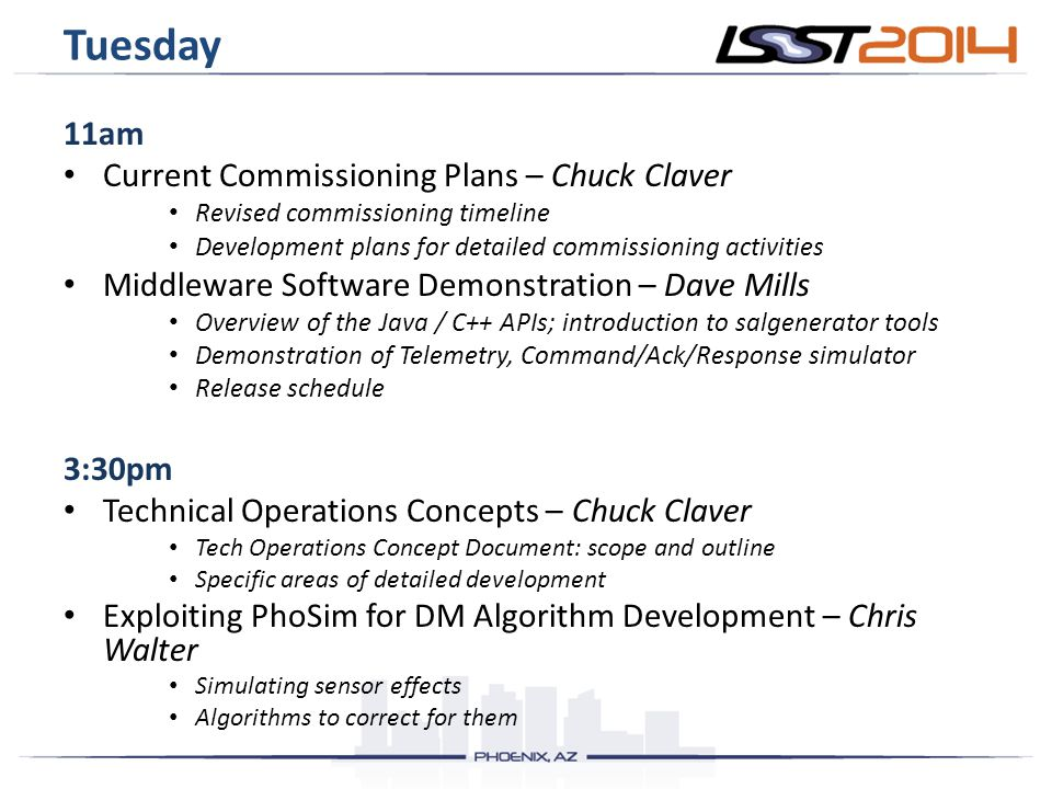Tuesday 11am Current Commissioning Plans – Chuck Claver Revised commissioning timeline Development plans for detailed commissioning activities Middleware Software Demonstration – Dave Mills Overview of the Java / C++ APIs; introduction to salgenerator tools Demonstration of Telemetry, Command/Ack/Response simulator Release schedule 3:30pm Technical Operations Concepts – Chuck Claver Tech Operations Concept Document: scope and outline Specific areas of detailed development Exploiting PhoSim for DM Algorithm Development – Chris Walter Simulating sensor effects Algorithms to correct for them