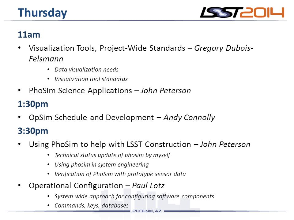 Thursday 11am Visualization Tools, Project-Wide Standards – Gregory Dubois- Felsmann Data visualization needs Visualization tool standards PhoSim Science Applications – John Peterson 1:30pm OpSim Schedule and Development – Andy Connolly 3:30pm Using PhoSim to help with LSST Construction – John Peterson Technical status update of phosim by myself Using phosim in system engineering Verification of PhoSim with prototype sensor data Operational Configuration – Paul Lotz System-wide approach for configuring software components Commands, keys, databases