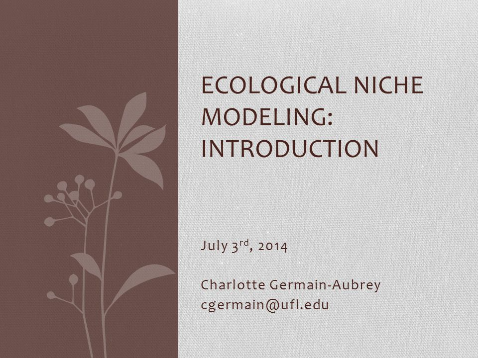 July 3 rd, 2014 Charlotte Germain-Aubrey cgermain@ufl.edu ECOLOGICAL NICHE MODELING: INTRODUCTION