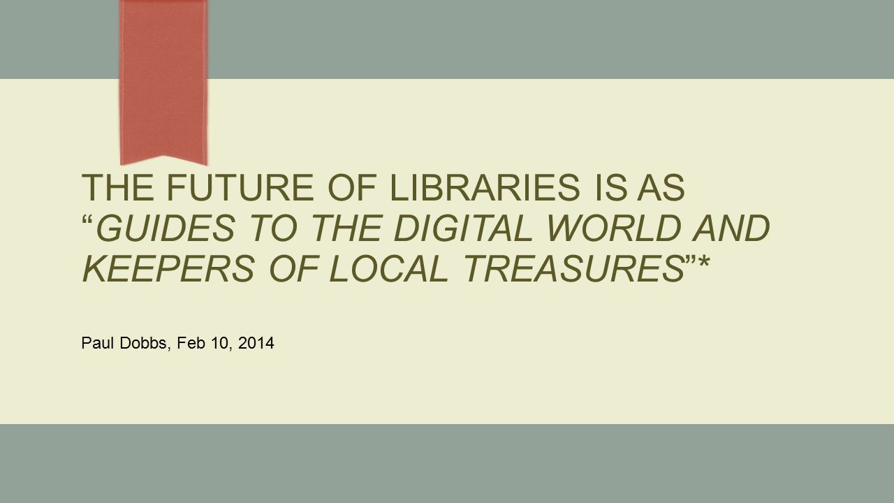 THE FUTURE OF LIBRARIES IS AS GUIDES TO THE DIGITAL WORLD AND KEEPERS OF LOCAL TREASURES * Paul Dobbs, Feb 10, 2014