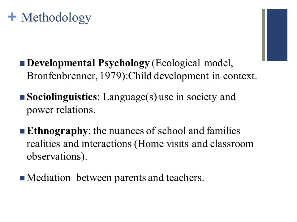 + Methodology Developmental Psychology (Ecological model, Bronfenbrenner, 1979):Child development in context.