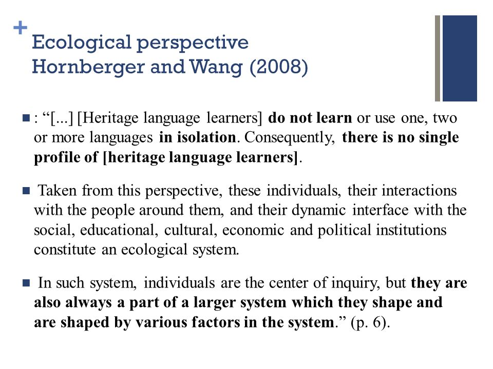+ Ecological perspective Hornberger and Wang (2008) : [...] [Heritage language learners] do not learn or use one, two or more languages in isolation.