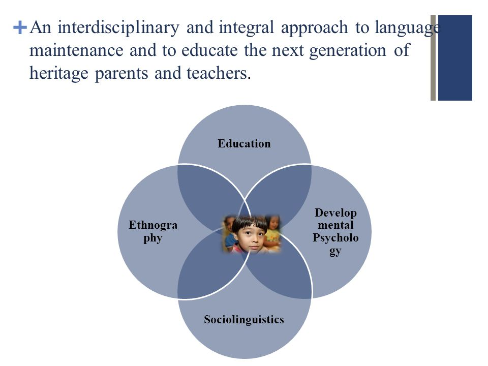 + An interdisciplinary and integral approach to language maintenance and to educate the next generation of heritage parents and teachers.