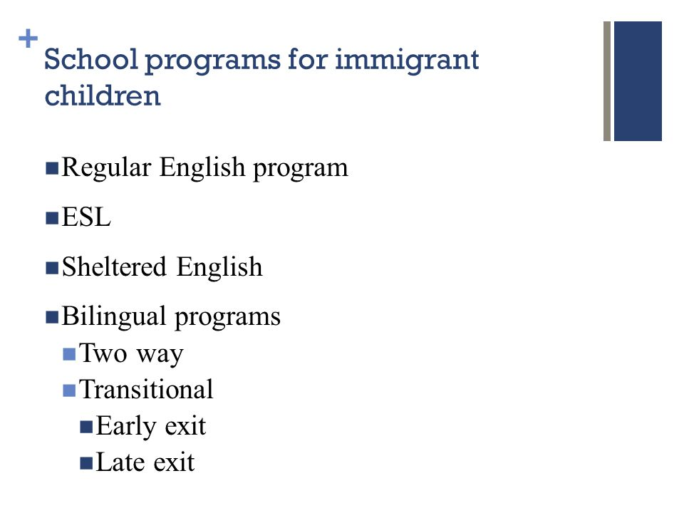 + School programs for immigrant children Regular English program ESL Sheltered English Bilingual programs Two way Transitional Early exit Late exit