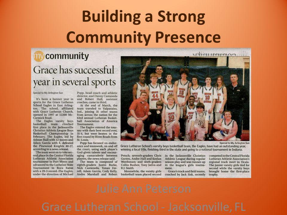 Building a Strong Community Presence Julie Ann Peterson Grace Lutheran School - Jacksonville, FL