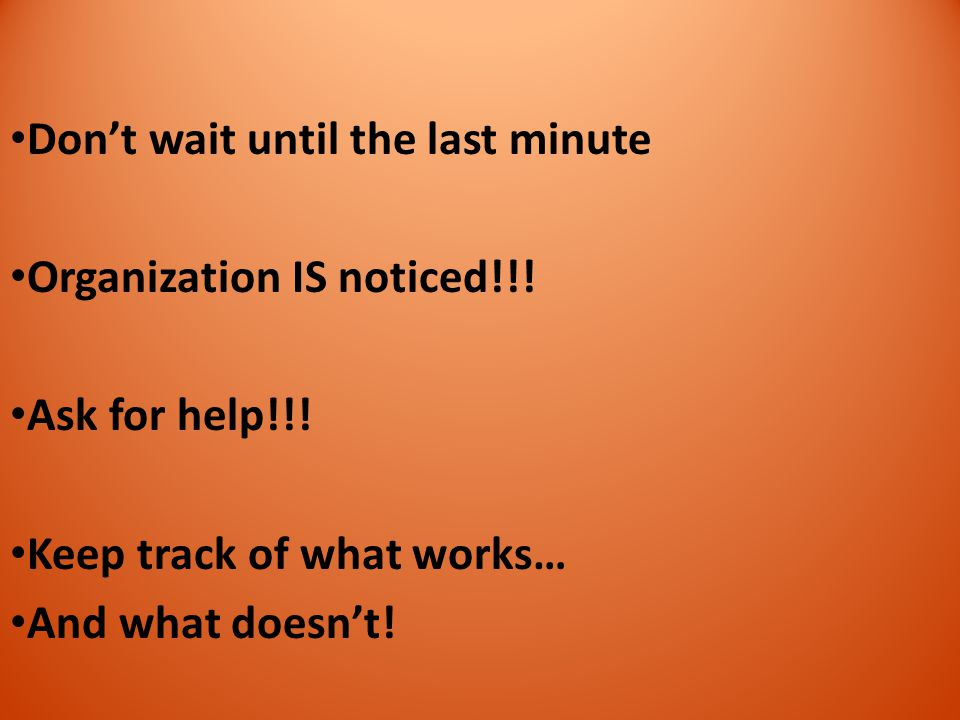 Don't wait until the last minute Organization IS noticed!!! Ask for help!!! Keep track of what works… And what doesn't!