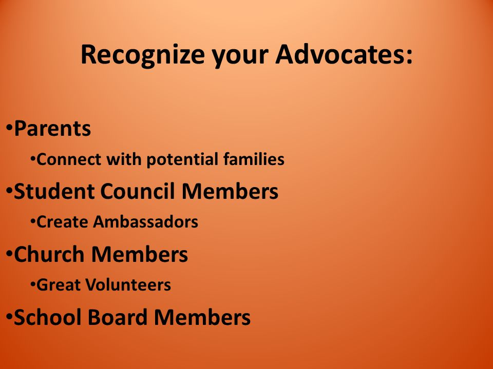 Recognize your Advocates: Parents Connect with potential families Student Council Members Create Ambassadors Church Members Great Volunteers School Bo