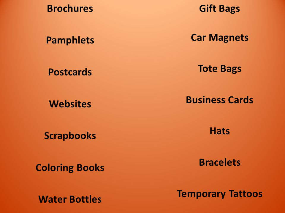 Brochures Pamphlets Postcards Websites Scrapbooks Coloring Books Water Bottles Gift Bags Car Magnets Tote Bags Business Cards Hats Bracelets Temporary Tattoos