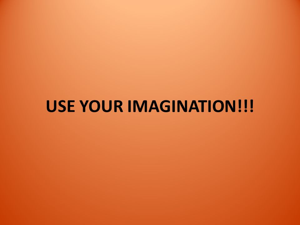USE YOUR IMAGINATION!!!