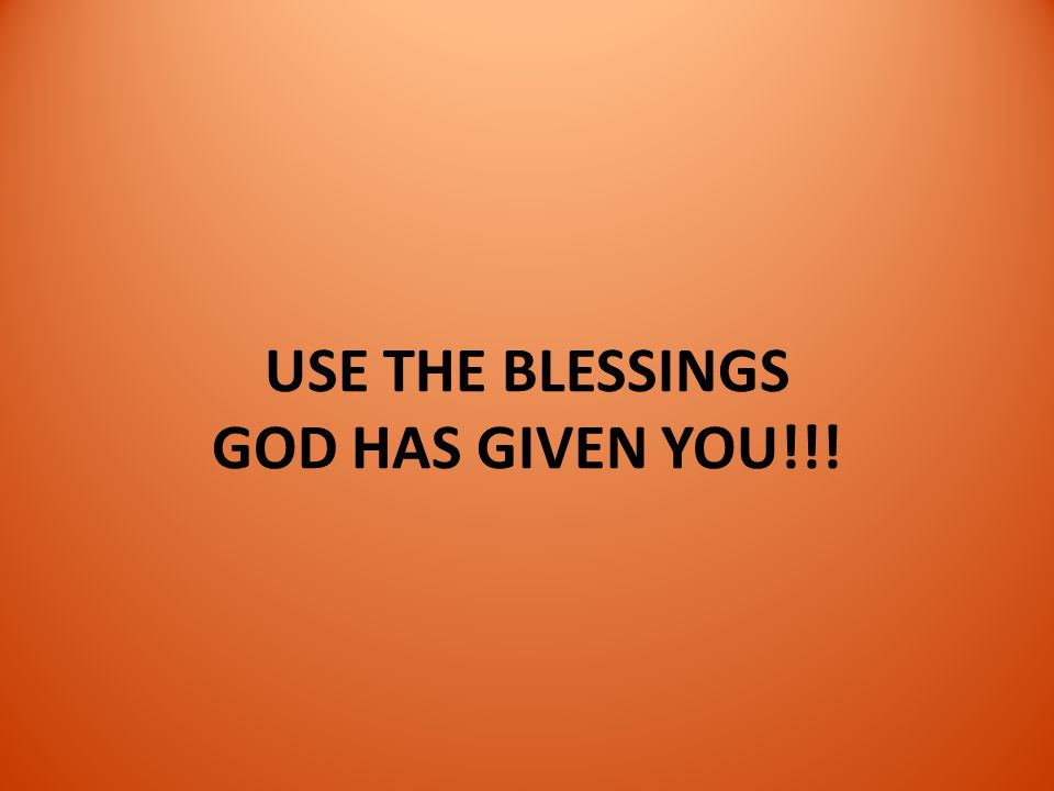 USE THE BLESSINGS GOD HAS GIVEN YOU!!!
