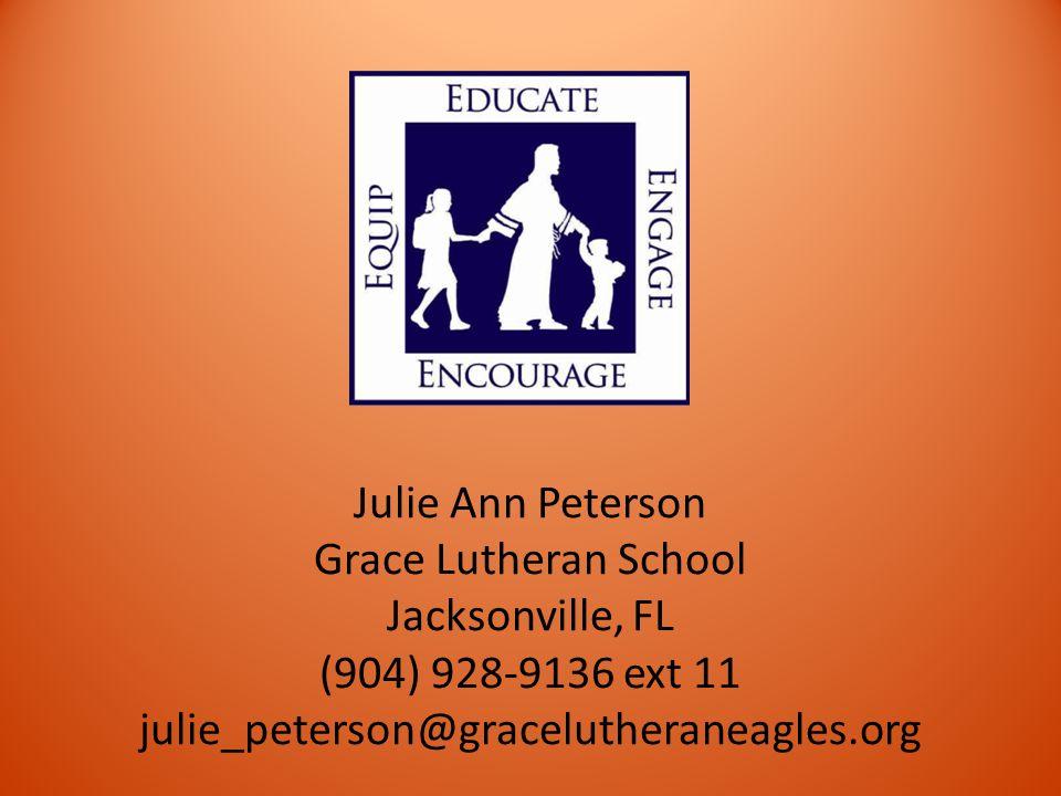 Julie Ann Peterson Grace Lutheran School Jacksonville, FL (904) 928-9136 ext 11 julie_peterson@gracelutheraneagles.org