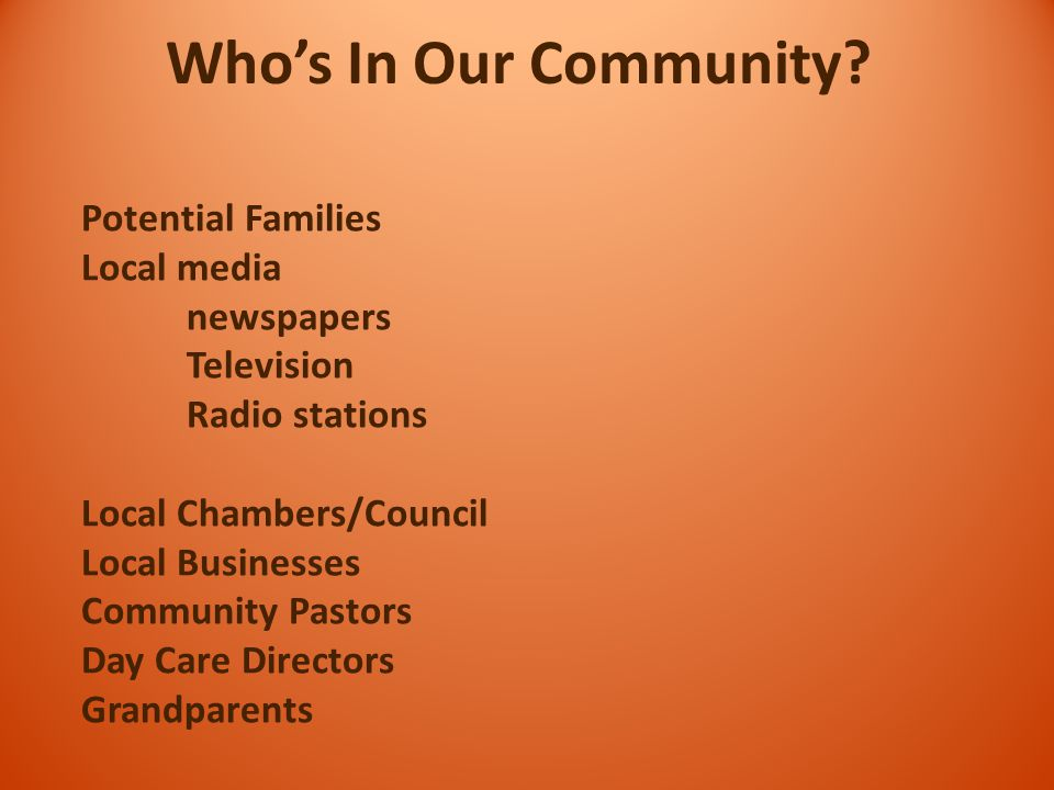 Potential Families Local media newspapers Television Radio stations Local Chambers/Council Local Businesses Community Pastors Day Care Directors Grandparents