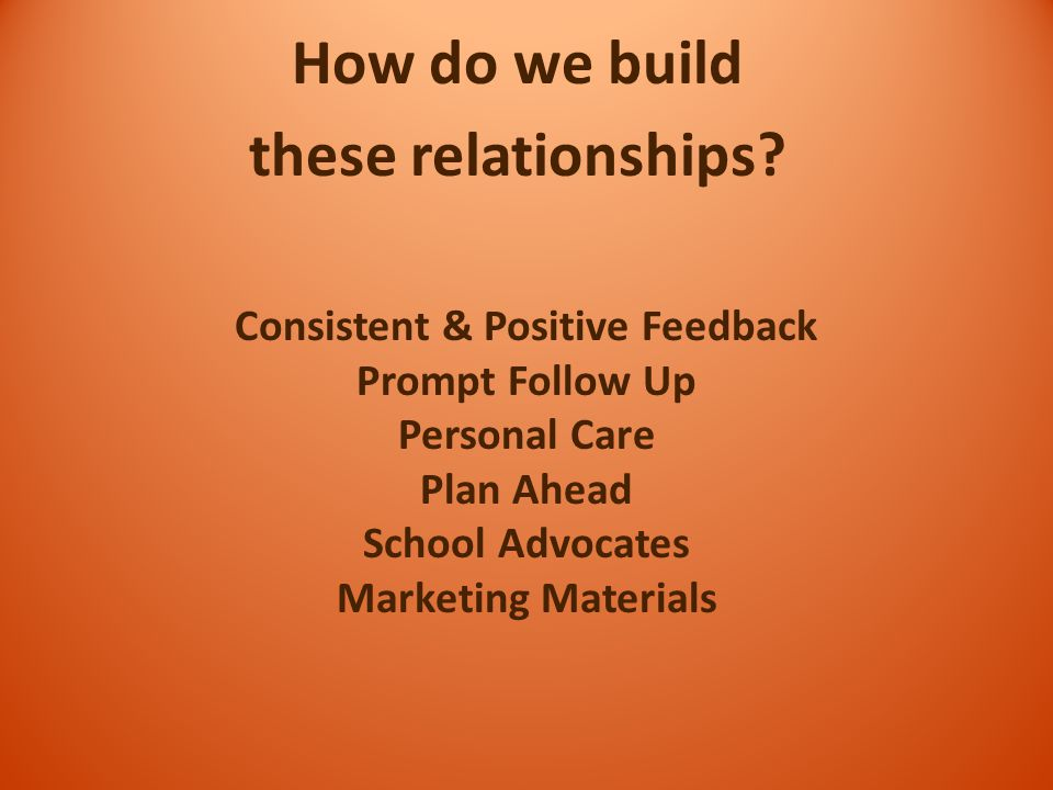 How do we build these relationships? Consistent & Positive Feedback Prompt Follow Up Personal Care Plan Ahead School Advocates Marketing Materials