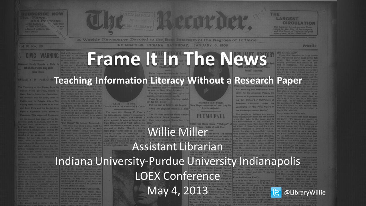 Frame It In The News Teaching Information Literacy Without a Research Paper Willie Miller Assistant Librarian Indiana University-Purdue University Indianapolis LOEX Conference May 4, 2013 @LibraryWillie