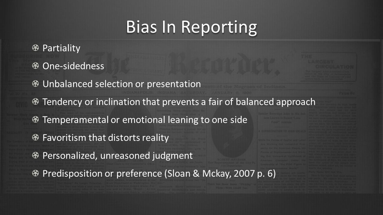 Bias In Reporting Partiality One-sidedness Unbalanced selection or presentation Tendency or inclination that prevents a fair of balanced approach Temperamental or emotional leaning to one side Favoritism that distorts reality Personalized, unreasoned judgment Predisposition or preference (Sloan & Mckay, 2007 p.