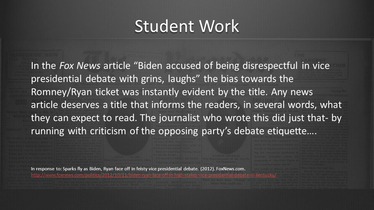 Student Work In the Fox News article Biden accused of being disrespectful in vice presidential debate with grins, laughs the bias towards the Romney/Ryan ticket was instantly evident by the title.