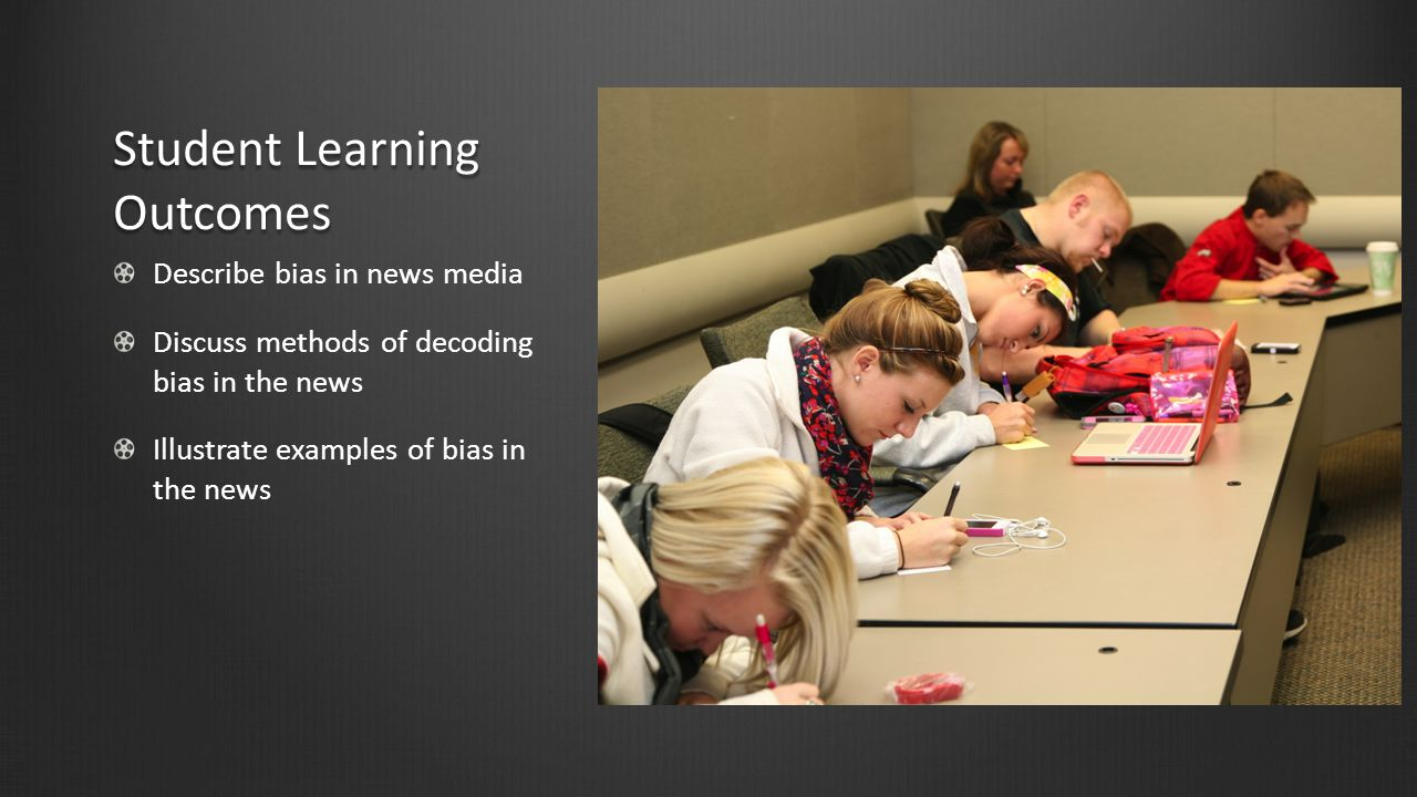 Student Learning Outcomes Describe bias in news media Discuss methods of decoding bias in the news Illustrate examples of bias in the news