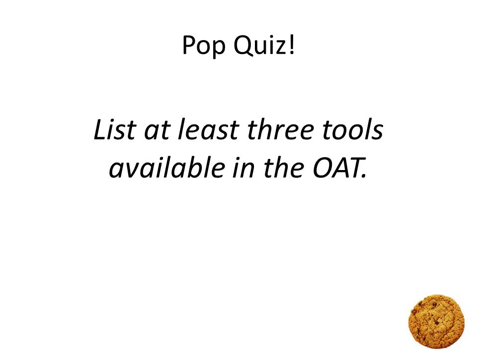 Pop Quiz! List at least three tools available in the OAT.