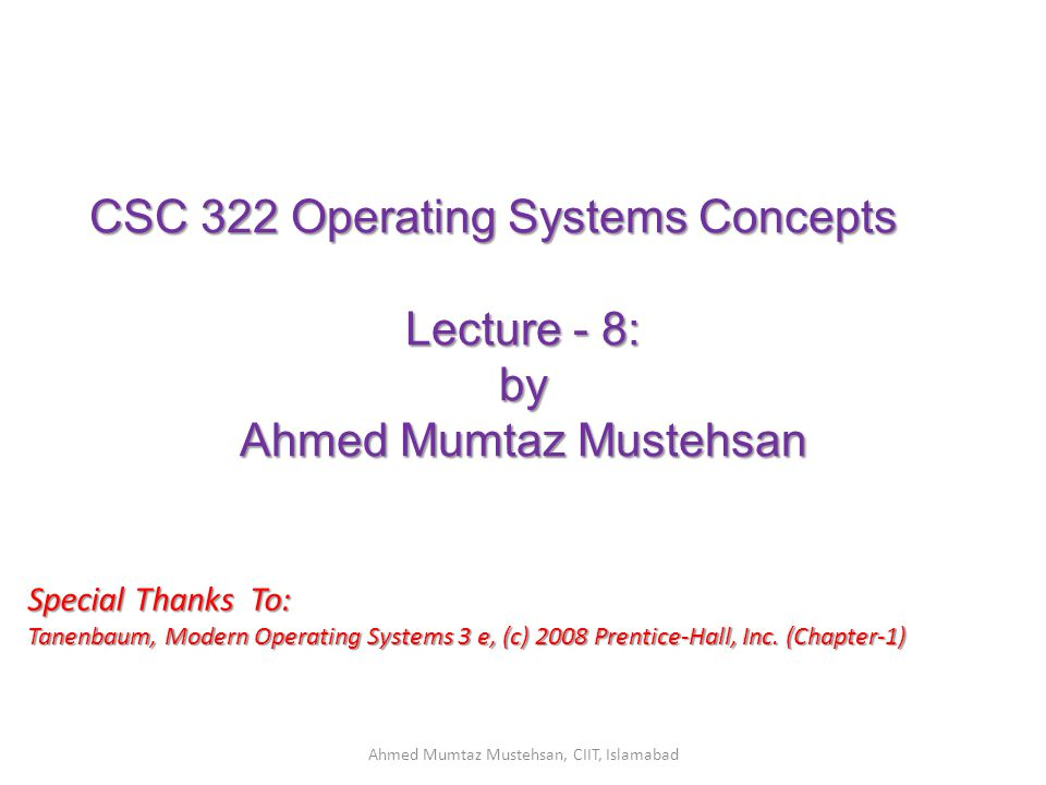 CSC 322 Operating Systems Concepts Lecture - 8: by Ahmed Mumtaz Mustehsan Special Thanks To: Tanenbaum, Modern Operating Systems 3 e, (c) 2008 Prentice-Hall, Inc.